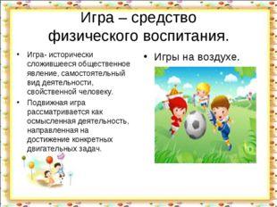 Игра – средство физического воспитания. Игра- исторически сложившееся обществ