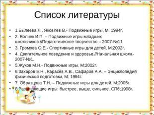 Список литературы 1.Былеева Л., Яковлев В.- Подвижные игры, М; 1994г. 2. Волч