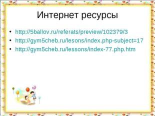 Интернет ресурсы http://5ballov.ru/referats/preview/102379/3 http://gym5cheb.