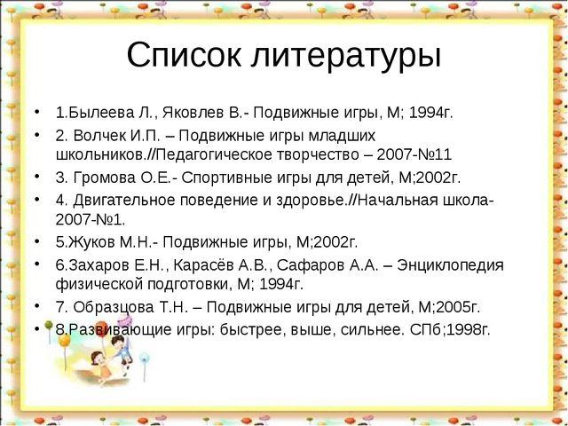 Список литературы 1.Былеева Л., Яковлев В.- Подвижные игры, М; 1994г. 2. Волч...