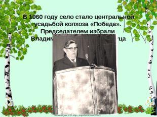 В 1960 году село стало центральной усадьбой колхоза «Победа». Председателем
