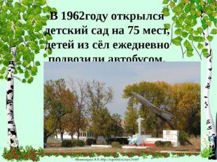 В 1962году открылся детский сад на 75 мест, детей из сёл ежедневно подвозили