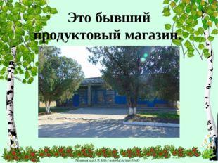 Это бывший продуктовый магазин. Матюшкина А.В. http://nsportal.ru/user/33485