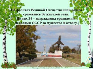 На фронтах Великой Отечественной войны сражались 36 жителей села. Из них 34