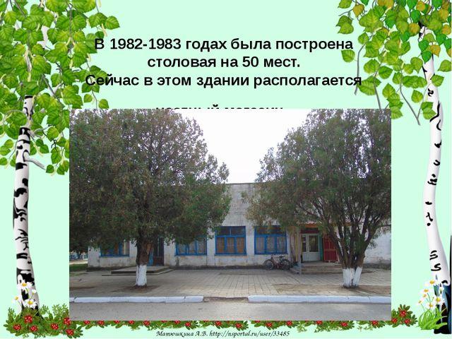 В 1982-1983 годах была построена столовая на 50 мест. Сейчас в этом здании р...