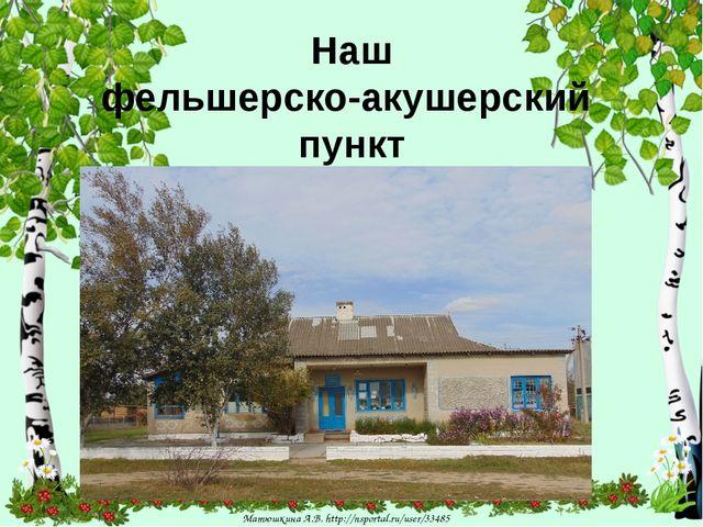 Наш фельшерско-акушерский пункт Матюшкина А.В. http://nsportal.ru/user/33485...