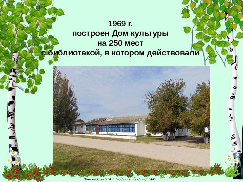 1969 г. построен Дом культуры на 250 мест с библиотекой, в котором действова...