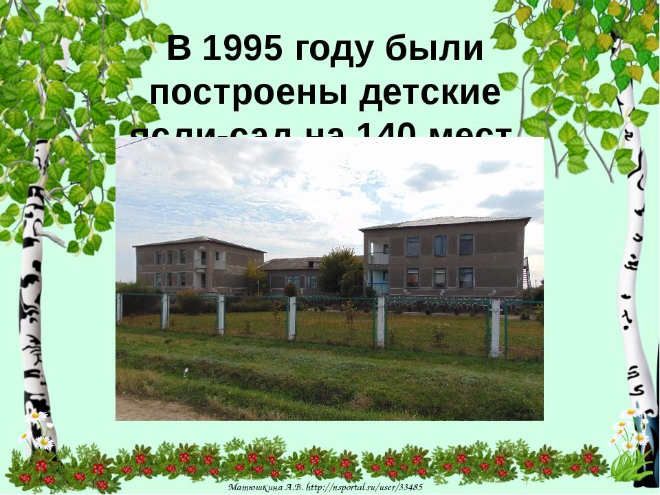 В 1995 году были построены детские ясли-сад на 140 мест. Матюшкина А.В. http:...