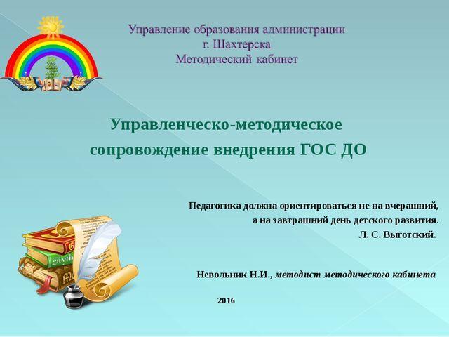 Управленческо-методическое сопровождение внедрения ГОС ДО Педагогика должна...