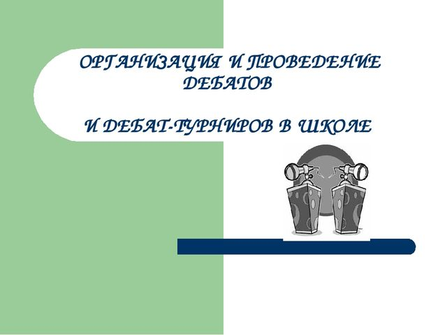 ОРГАНИЗАЦИЯ И ПРОВЕДЕНИЕ ДЕБАТОВ И ДЕБАТ-ТУРНИРОВ В ШКОЛЕ
