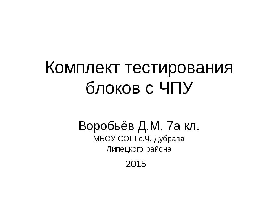 Комплект тестирования блоков с ЧПУ Воробьёв Д.М. 7а кл. МБОУ СОШ с.Ч. Дубрава...