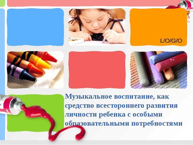 Музыкальное воспитание, как средство всестороннего развития личности ребенка...