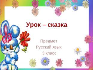 Урок – сказка Предмет Русский язык 3 класс