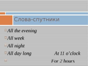 All the evening All week All night All day long At 11 o'clock For 2 hours Сло