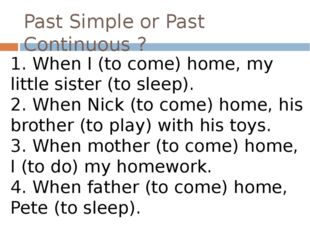 Past Simple or Past Continuous ? 1. When I (to come) home, my little sister (