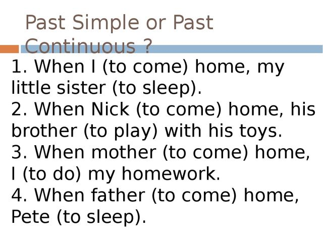 Past Simple or Past Continuous ? 1. When I (to come) home, my little sister (...