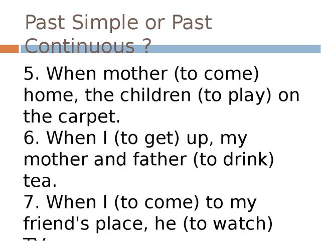 Past Simple or Past Continuous ? 5. When mother (to come) home, the children...