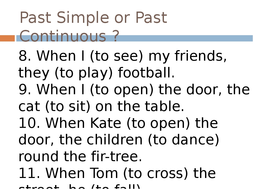 Past Simple or Past Continuous ? 8. When I (to see) my friends, they (to play...