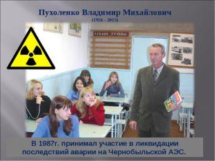 Пухоленко Владимир Михайлович (1956 - 2015) В 1987г. принимал участие в ликви