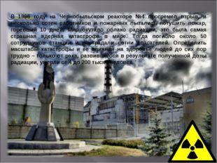 В 1986 году на Чернобыльском реакторе №4 прогремел взрыв, и несколько сотен р