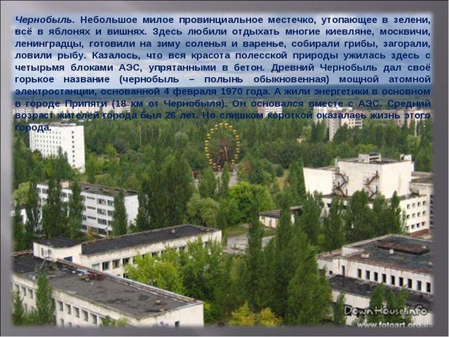 Чернобыль. Небольшое милое провинциальное местечко, утопающее в зелени, всё в...