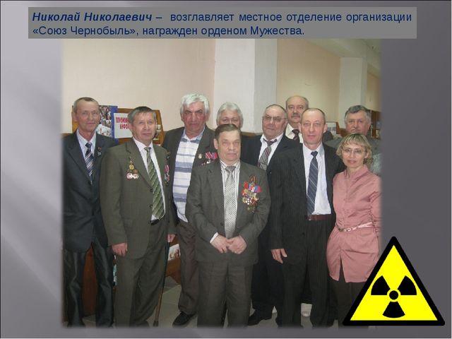 Николай Николаевич – возглавляет местное отделение организации «Союз Чернобыл...