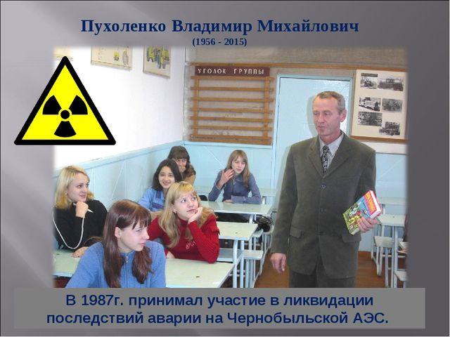 Пухоленко Владимир Михайлович (1956 - 2015) В 1987г. принимал участие в ликви...