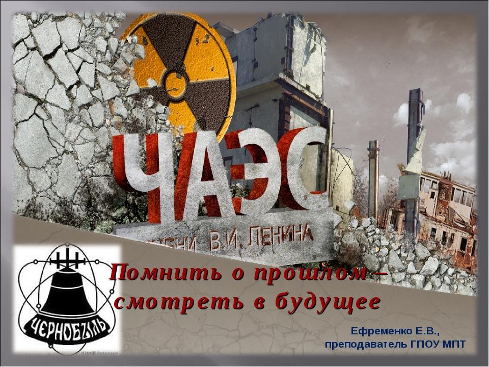 Помнить о прошлом – смотреть в будущее Ефременко Е.В., преподаватель ГПОУ МПТ