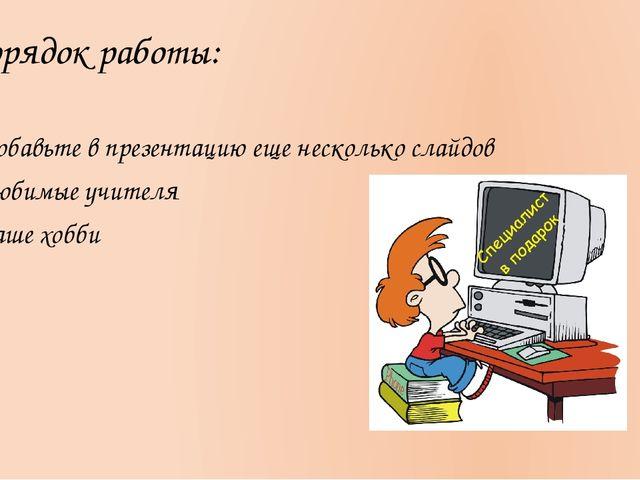 Порядок работы: Добавьте в презентацию еще несколько слайдов Любимые учителя...