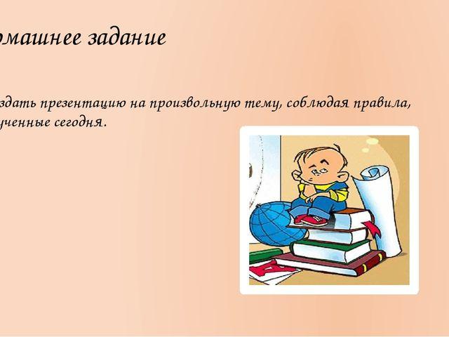 Домашнее задание Создать презентацию на произвольную тему, соблюдая правила,...