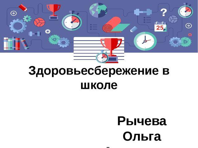 Здоровьесбережение в школе Рычева Ольга Александровна, методист по физической...
