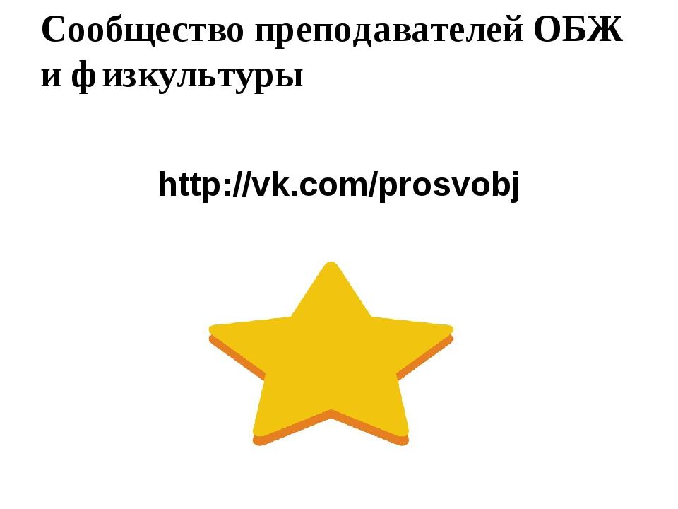 Сообщество преподавателей ОБЖ и физкультуры http://vk.com/prosvobj