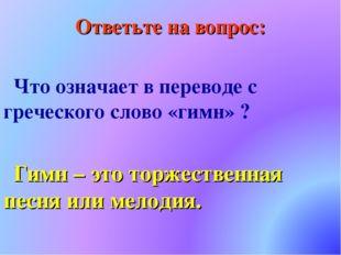 Ответьте на вопрос: Что означает в переводе с греческого слово «гимн» ? Гимн