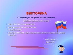 ВИКТОРИНА 3. Белый цвет на флаге России означает: (выбери правильный ответ):