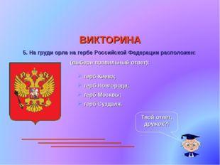 ВИКТОРИНА 5. На груди орла на гербе Российской Федерации расположен: (выбери