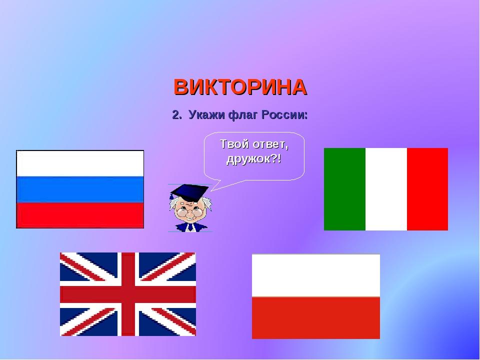 ВИКТОРИНА 2. Укажи флаг России: Твой ответ, дружок?!
