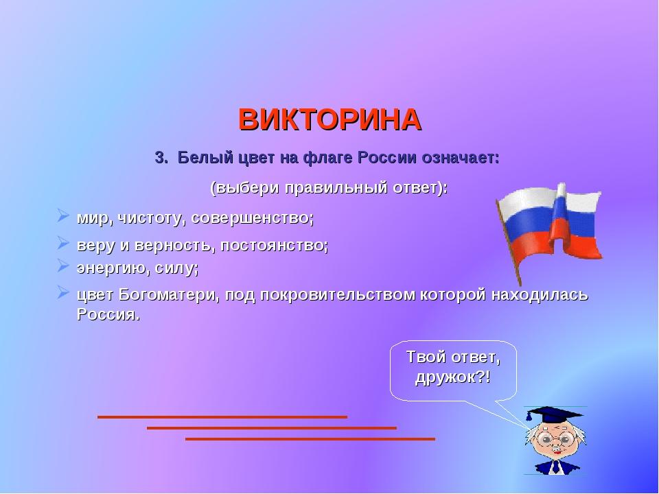 ВИКТОРИНА 3. Белый цвет на флаге России означает: (выбери правильный ответ):...