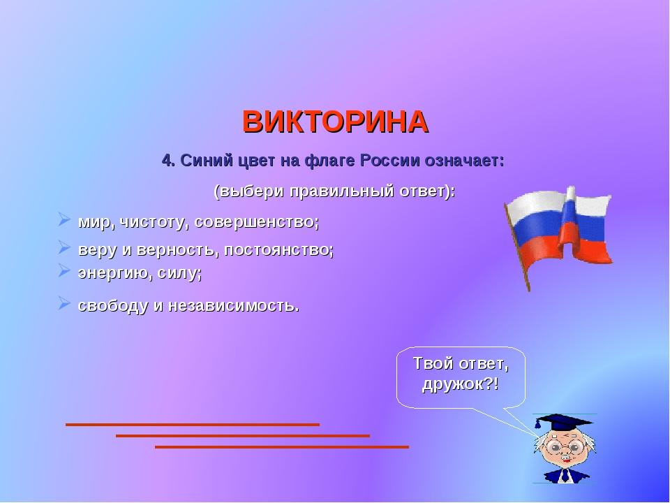 ВИКТОРИНА 4. Синий цвет на флаге России означает: (выбери правильный ответ):...