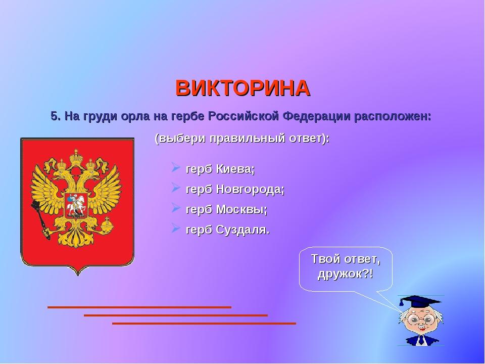 ВИКТОРИНА 5. На груди орла на гербе Российской Федерации расположен: (выбери...