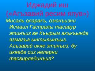 Иджадий иш («Агъзавий ресим япув») Мисаль оларакъ, озюнъизни Исмаил Гаспралы
