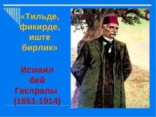 Исмаил бей Гаспралы (1851-1914) «Тильде, фикирде, иште бирлик»