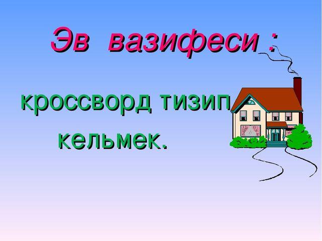 Эв вазифеси : кроссворд тизип кельмек.