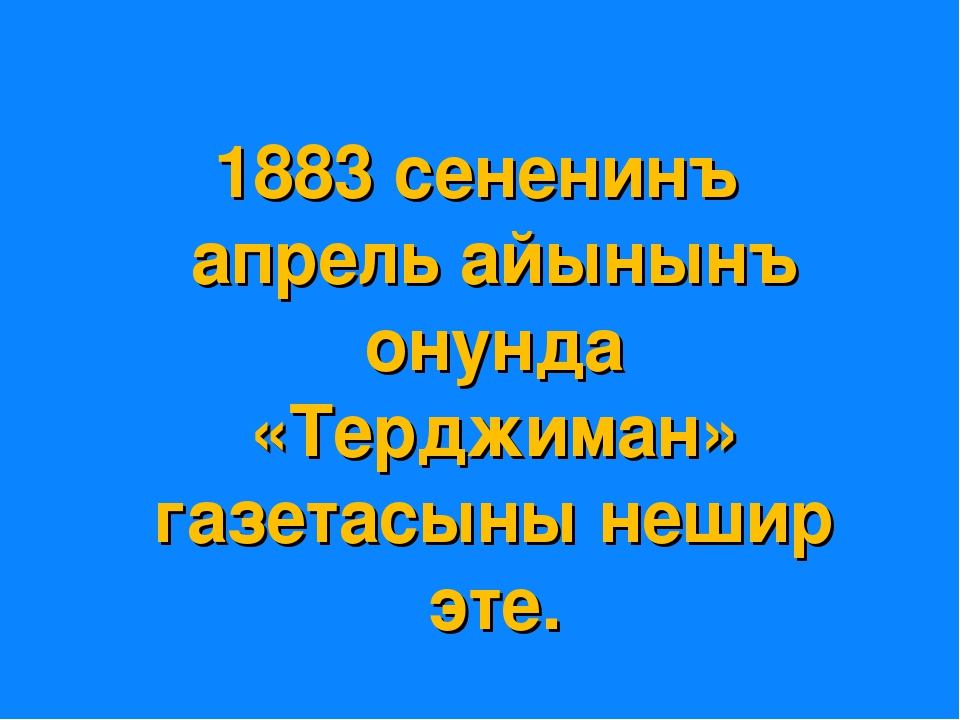 1883 сененинъ апрель айынынъ онунда «Терджиман» газетасыны нешир эте.