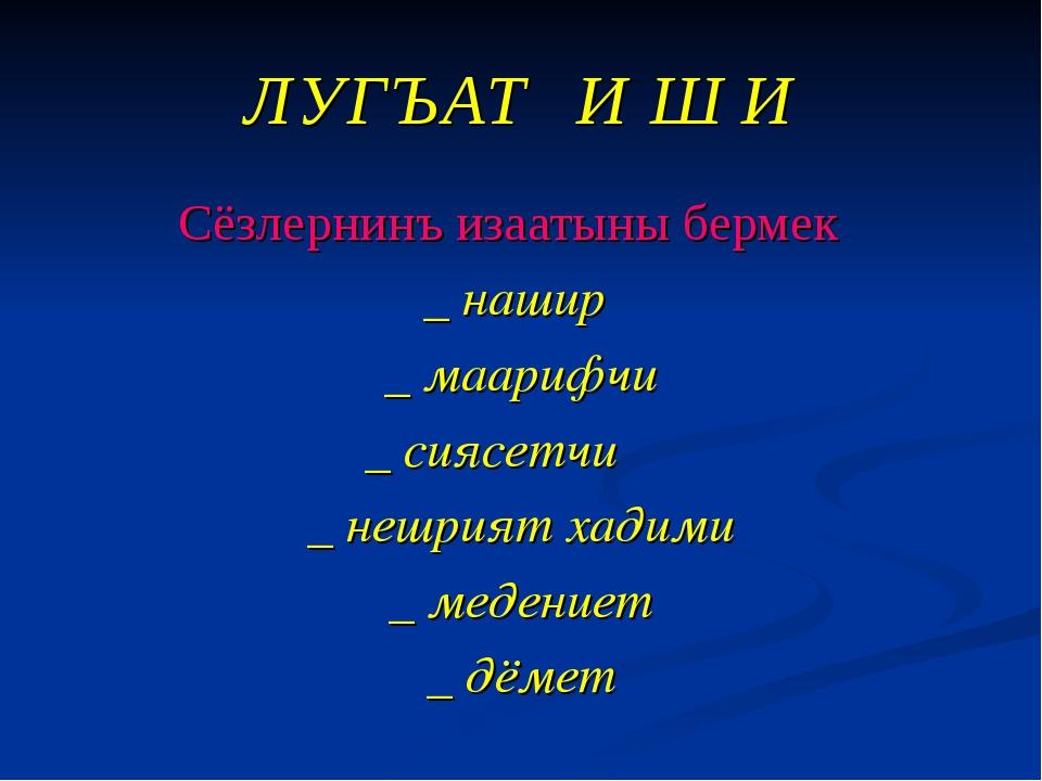 ЛУГЪАТ И Ш И Сёзлернинъ изаатыны бермек _ нашир _ маарифчи  _ сиясетчи _...