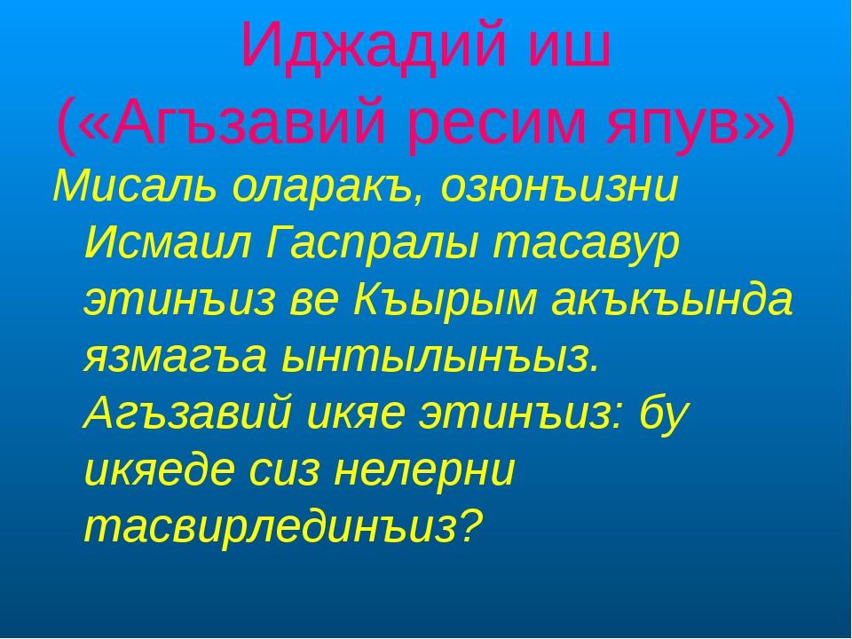 Иджадий иш («Агъзавий ресим япув») Мисаль оларакъ, озюнъизни Исмаил Гаспралы...