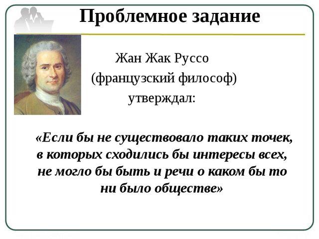 Проблемное задание Жан Жак Руссо (французский философ) утверждал: «Если бы не...