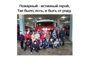 Пожарный - истинный герой, Так было, есть, и быть от роду.