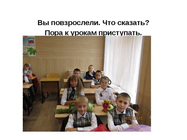 Вы повзрослели. Что сказать? Пора к урокам приступать. Третий класс – большо...