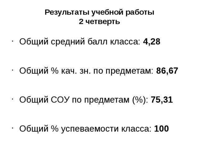 Результаты учебной работы 2 четверть Общий средний балл класса: 4,28 Общий %...
