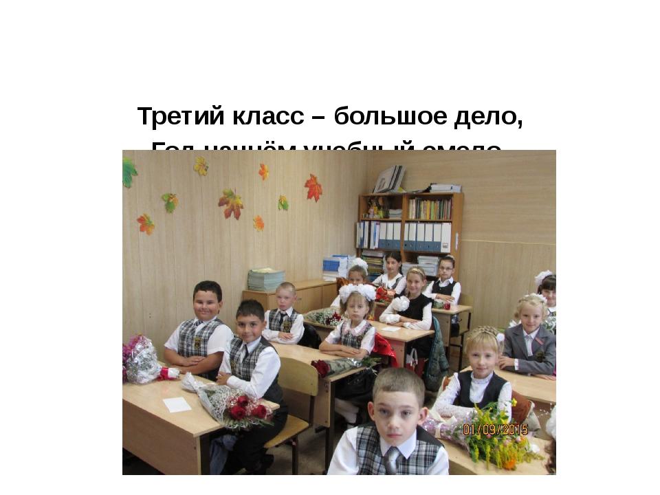 Третий класс – большое дело, Год начнём учебный смело, Чтоб могли гордиться...